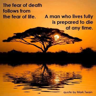 The fear of death follows from the fear of life a man who lives fully is prepared to die at any time.