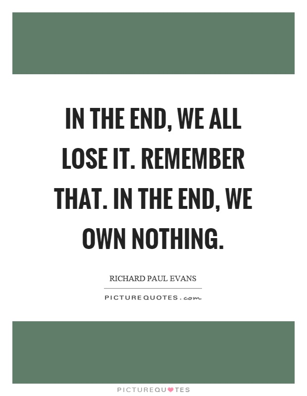 in-the-end-we-all-lose-it-remember-that-in-the-end-we-own-nothing-quote-1.jpg