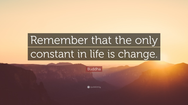 559173-Buddha-Quote-Remember-that-the-only-constant-in-life-is-change.jpg